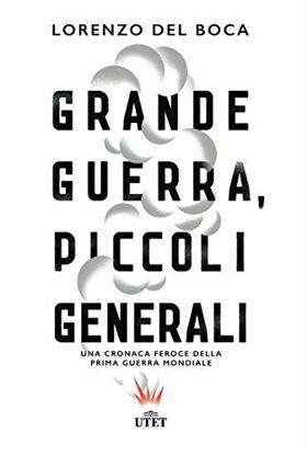 Immagine di GRANDE GUERRA, PICCOLI GENERALI. CRONACA FEROCE DELLA PRIMA GUERRA MONDIALE