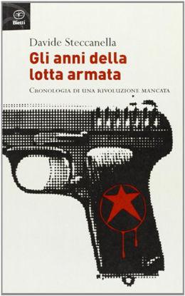 Immagine di ANNI DELLA LOTTA ARMATA. CRONOLOGIA DI UNA RIVOLUZIONE MANCATA (GLI)