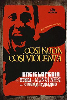 Immagine di COSI` NUDA COSI` VIOLENTA. ENCICLOPEDIA DELLA MUSICA NEI MONDI NERI DEL CINEMA ITALIANO