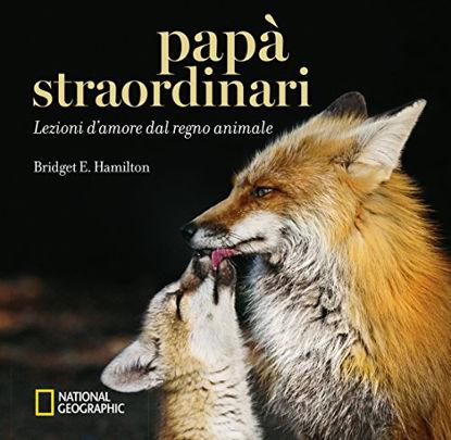 Immagine di PAPA` STRAORDINARI. LEZIONI D`AMORE DAL REGNO ANIMALE. EDIZ. ILLUSTRATA