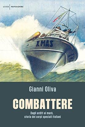 Immagine di COMBATTERE. DAGLI ARDITI AI MARO`, STORIA DEI CORPI SPECIALI ITALIANI
