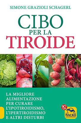 Immagine di CIBO PER LA TIROIDE. LA MIGLIORE ALIMENTAZIONE PER CURARE L`IPOTIROIDISMO, L`IPERTIROIDISMO E ALTRI