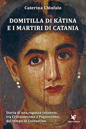 Immagine di DOMITILLA DI KA`TINA E I MARTIRI DI CATANIA. STORIA DI UNA RAGAZZA CATANESE, TRA CRISTIANESIMO E...