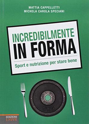 Immagine di INCREDIBILMENTE IN FORMA. SPORT E NUTRIZIONE PER STARE BENE