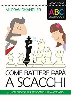 Immagine di ABC DEGLI SCACCHI. COME BATTERE PAPA` A SCACCHI. 50 MODI CREATIVI PER ATTACCARE IL RE AVVERSARIO...