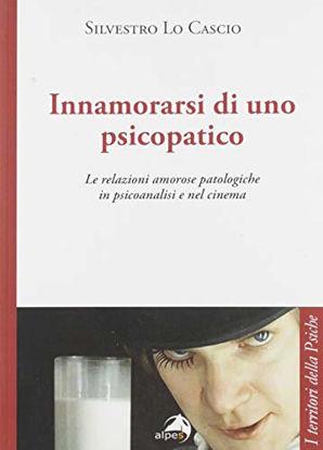 Immagine di INNAMORARSI DI UNO PSICOPATICO. LE RELAZIONI AMOROSE PATOLOGICHE IN PSICOANALISI E NEL CINEMA