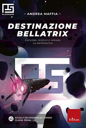 Immagine di DESTINAZIONE BELLATRIX. ESPLORA, RISOLVI E IMPARA LA MATEMATICA