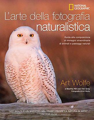Immagine di ARTE DELLA FOTOGRAFIA NATURALISTICA. GUIDA ALLA COMPOSIZIONE DI IMMAGINI STRAORDINARIE DI ANIMALI E