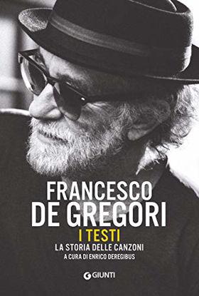 Immagine di FRANCESCO DE GREGORI. I TESTI. LA STORIA DELLE CANZONI