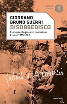 Immagine di DISOBBEDISCO. CINQUECENTO GIORNI DI RIVOLUZIONE. FIUME 1919-1920