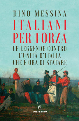 Immagine di ITALIANI PER FORZA. LE LEGGENDE CONTRO L`UNITA` D`ITALIA CHE E` ORA DI SFATARE