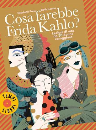 Immagine di COSA FAREBBE FRIDA KAHLO? LEZIONI DI VITA DA 50 DONNE CORAGGIOSE